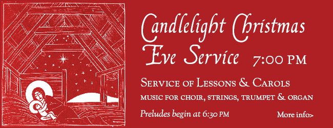 Candlelight Christmas Eve Service. 7:00PM. Service of Lessons and Carols. Music for choir, strings, trumpet and organ. Preludes begin at 6:30PM. Click for more info.