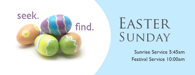 Seek. Find. Easter Sunday. Sunrise service 5:45am. Festival Service 10:00am