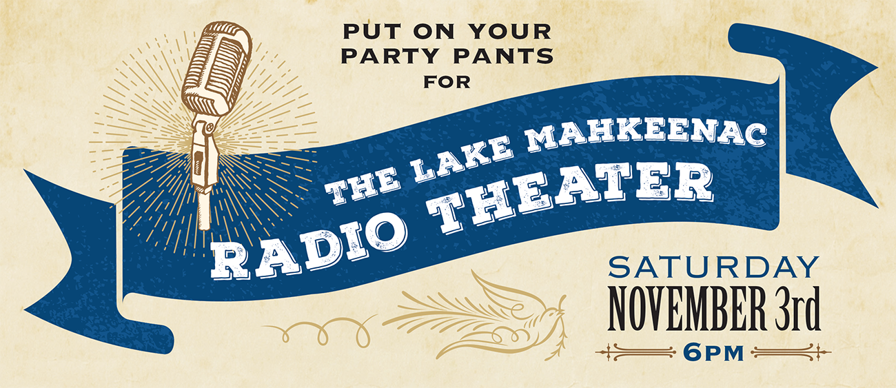 Put on your party pants for The Lake Mahkeenac Radio Theater. Saturday, November 3rd, 6PM.